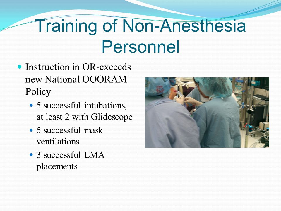 Training of Non-Anesthesia Personnel Instruction in OR-exceeds new National OOORAM Policy 5 successful intubations, at least 2 with Glidescope 5 succe