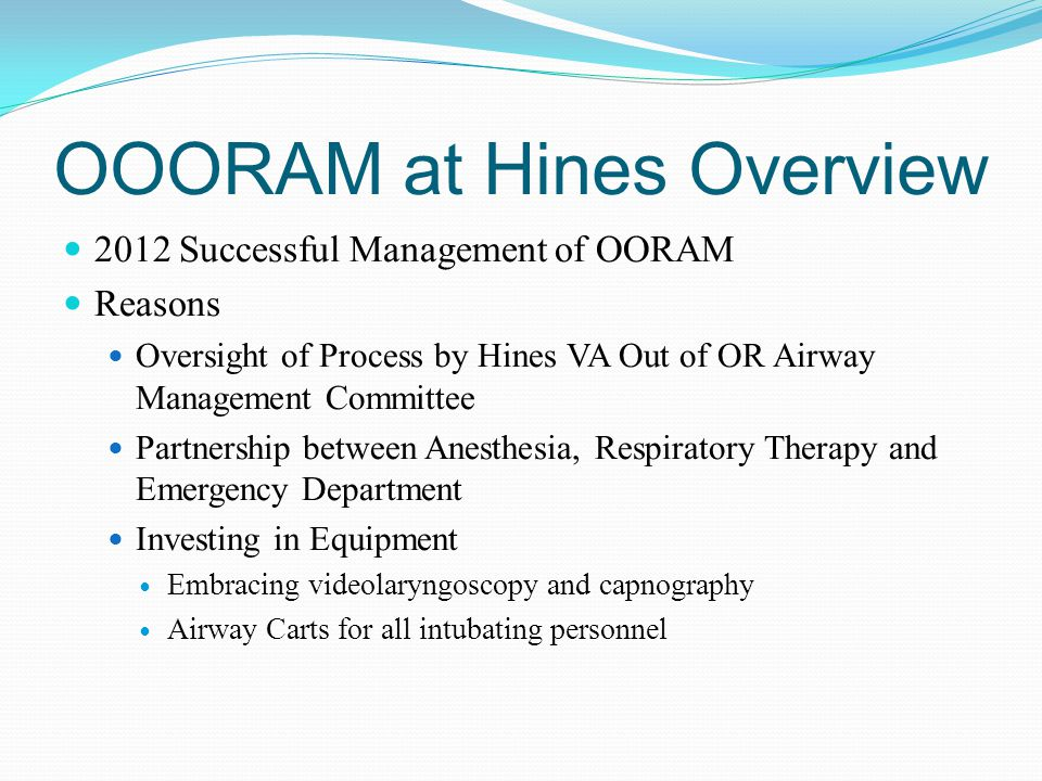 Conclusion Multidisciplinary approach Entire Process of OOORAM at Hines Track every intubation through CPRS note and view alerts Partnership between Anesthesia, Respiratory Therapy and Emergency Department Investing in equipment Institutional buy-in