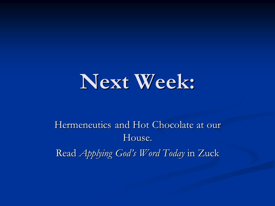 Next Week: Hermeneutics and Hot Chocolate at our House. Read Applying God's Word Today in Zuck