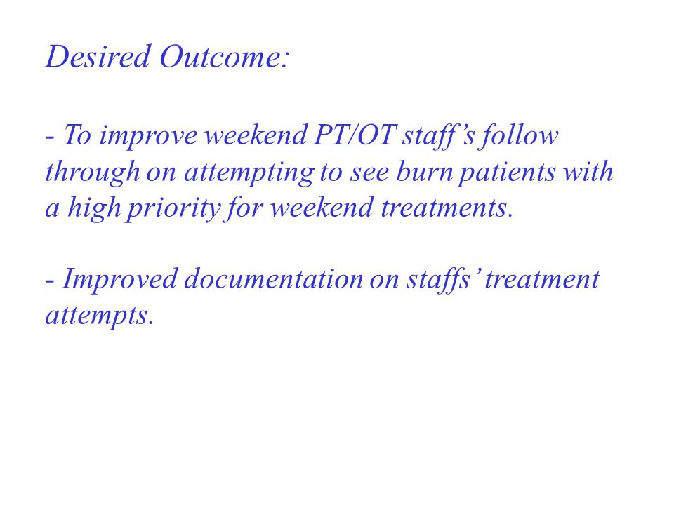 Desired Outcome: - To improve weekend PT/OT staff's follow through on attempting to see burn patients with a high priority for weekend treatments.