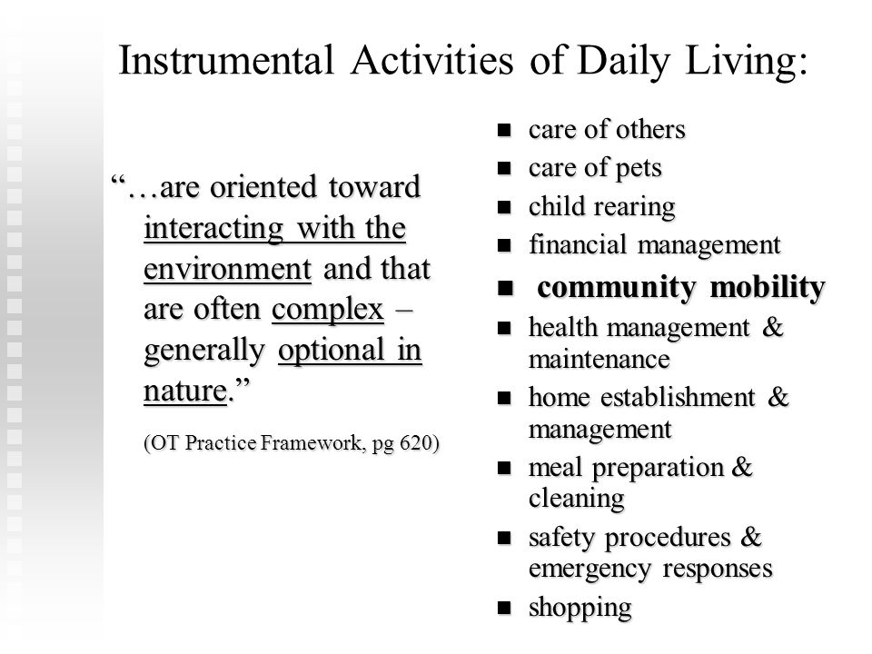 "Instrumental Activities of Daily Living: ""…are oriented toward interacting with the environment and that are often complex – generally optional in nat"