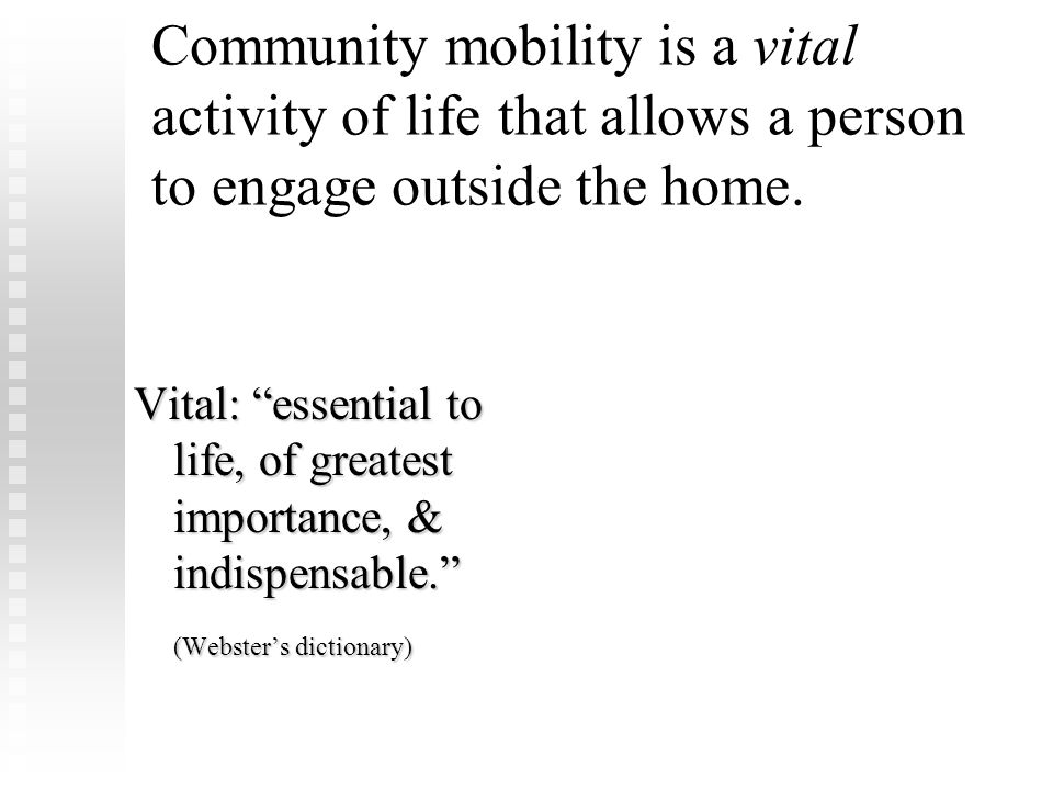 "Community mobility is a vital activity of life that allows a person to engage outside the home. Vital: ""essential to life, of greatest importance, & i"