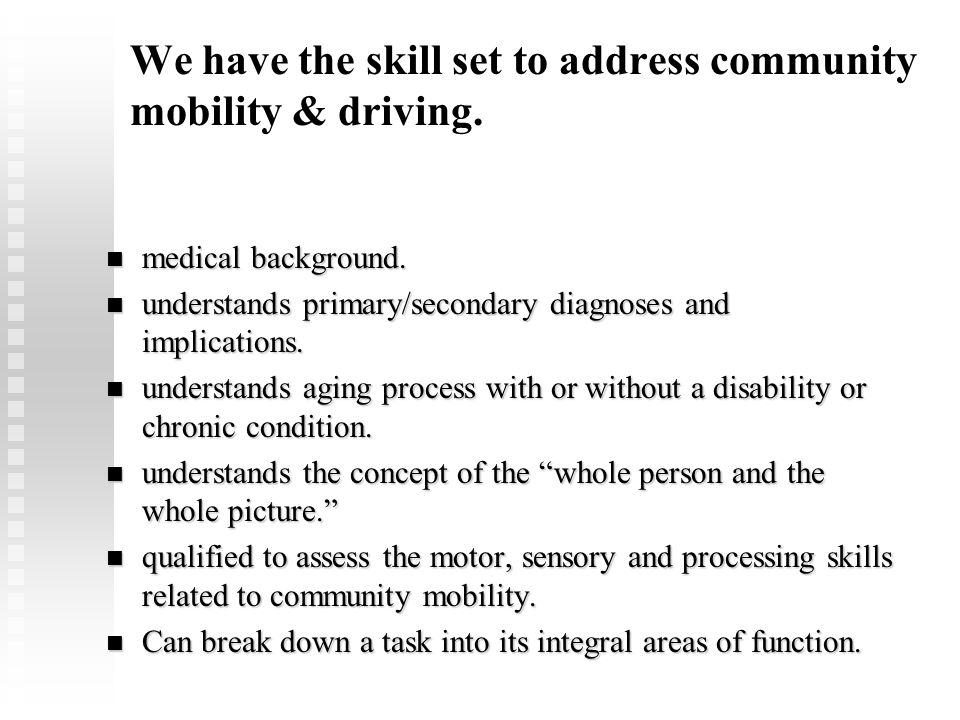 We have the skill set to address community mobility & driving. medical background. medical background. understands primary/secondary diagnoses and imp