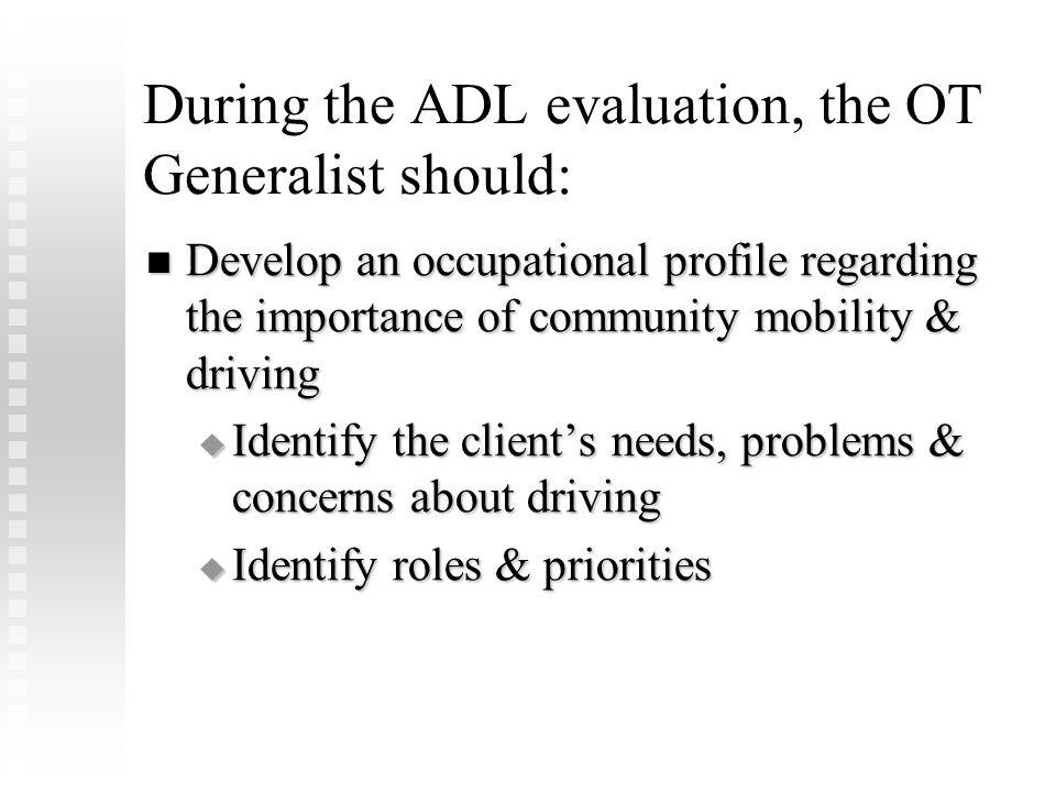 During the ADL evaluation, the OT Generalist should: Develop an occupational profile regarding the importance of community mobility & driving Develop