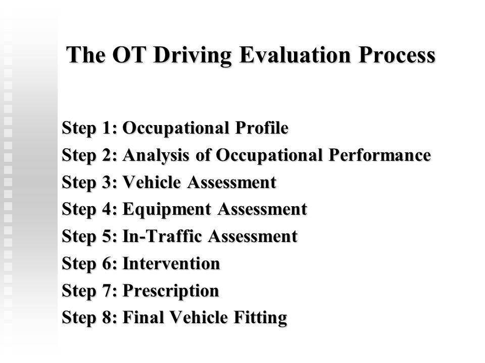 The OT Driving Evaluation Process Step 1: Occupational Profile Step 2: Analysis of Occupational Performance Step 3: Vehicle Assessment Step 4: Equipme