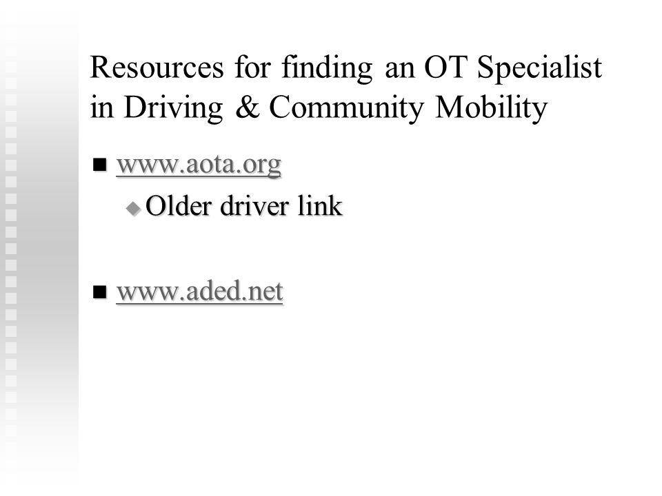 Resources for finding an OT Specialist in Driving & Community Mobility www.aota.org www.aota.org www.aota.org  Older driver link www.aded.net www.ade