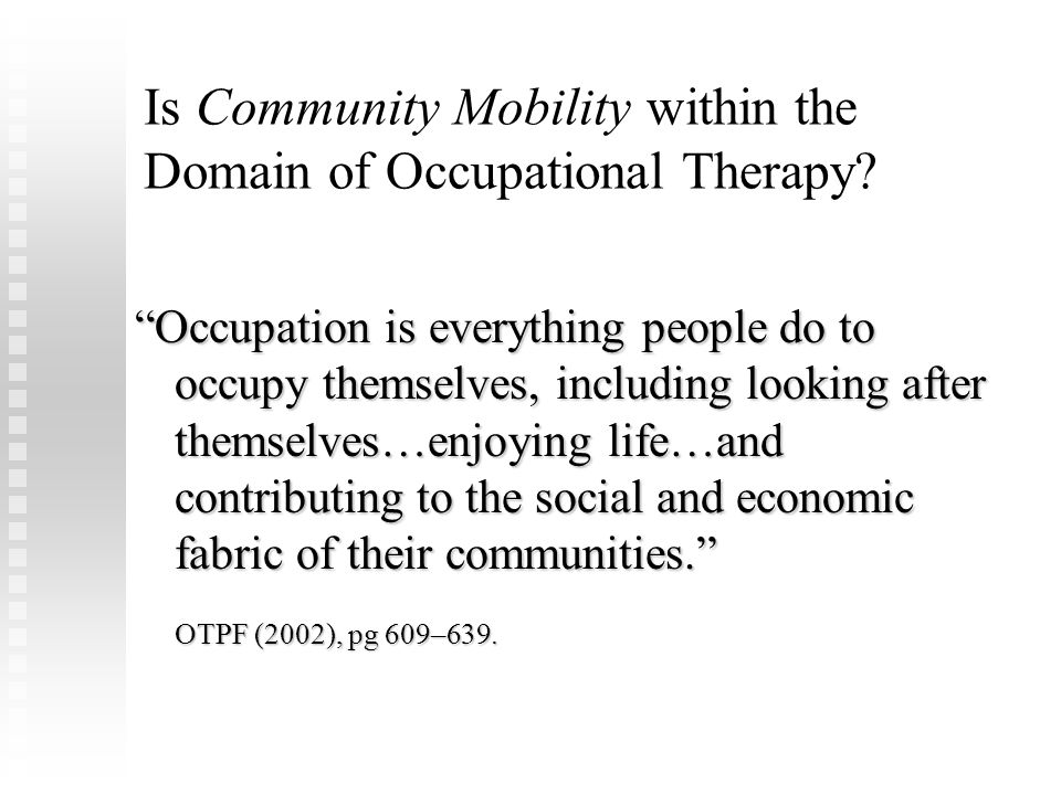 Engagement in Occupations Occupational therapy supports …engagement in occupations and in activities that allow desired or needed participation in home, school, workplace, and community life situations. (OTPF, pg 611) Occupational therapy supports …engagement in occupations and in activities that allow desired or needed participation in home, school, workplace, and community life situations. (OTPF, pg 611) OT addresses engagement in occupation from a dual and holistic perspective: OT addresses engagement in occupation from a dual and holistic perspective:  Subjective (emotional and psychological)  Objective (physically observable)