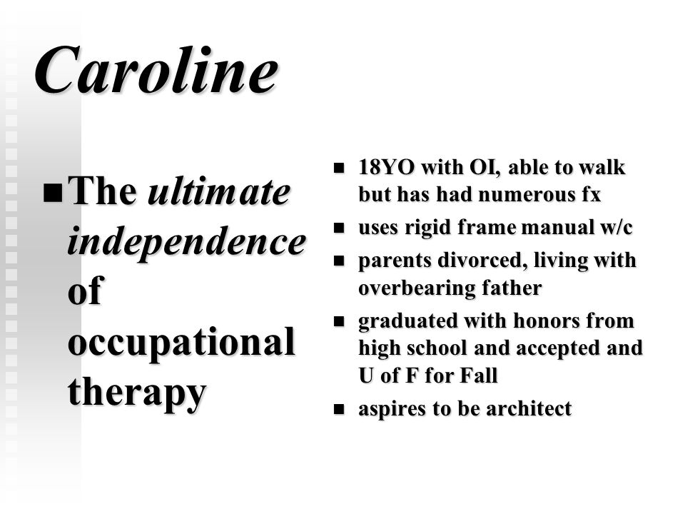 Caroline The ultimate independence of occupational therapy The ultimate independence of occupational therapy 18YO with OI, able to walk but has had nu