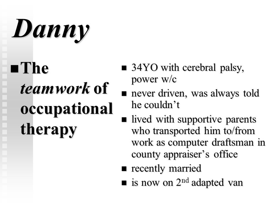 Danny The teamwork of occupational therapy The teamwork of occupational therapy 34YO with cerebral palsy, power w/c never driven, was always told he c