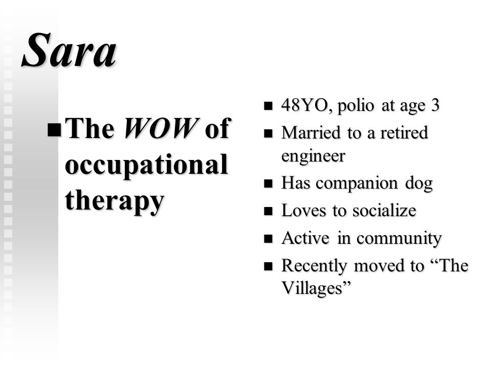 Sara The WOW of occupational therapy The WOW of occupational therapy 48YO, polio at age 3 Married to a retired engineer Has companion dog Loves to soc