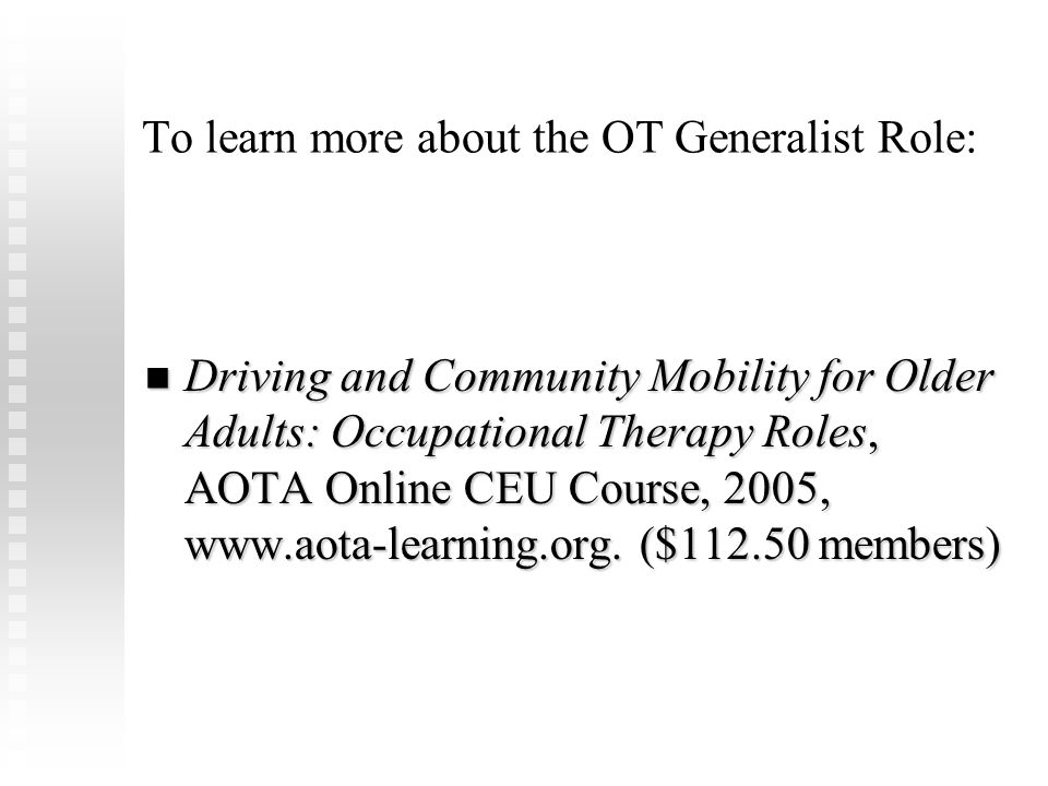 To learn more about the OT Generalist Role: Driving and Community Mobility for Older Adults: Occupational Therapy Roles, AOTA Online CEU Course, 2005,