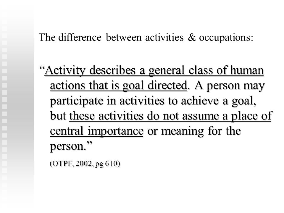 "The difference between activities & occupations: ""Activity describes a general class of human actions that is goal directed. A person may participate"