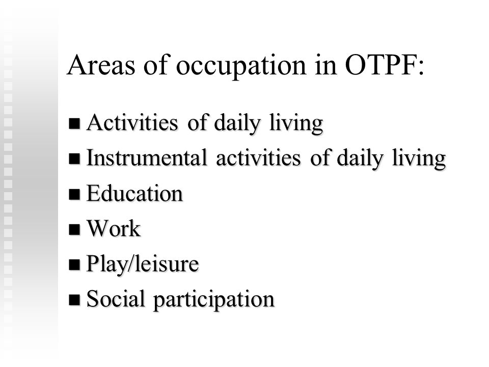 Instrumental Activities of Daily Living: …are oriented toward interacting with the environment and that are often complex – generally optional in nature. (OT Practice Framework, pg 620) care of others care of pets child rearing financial management community mobility health management & maintenance home establishment & management meal preparation & cleaning safety procedures & emergency responses shopping