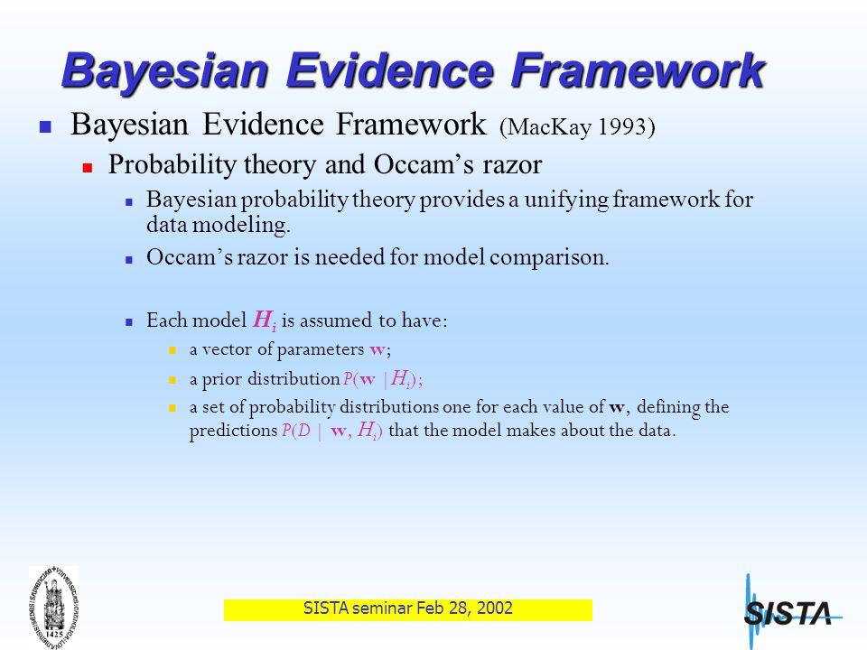SISTA seminar Feb 28, 2002 Bayesian Evidence Framework Bayesian Evidence Framework (MacKay 1993) Probability theory and Occam's razor Bayesian probability theory provides a unifying framework for data modeling.