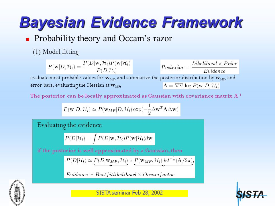 SISTA seminar Feb 28, 2002 Bayesian Evidence Framework Probability theory and Occam's razor Model H i are ranked by evaluating the evidence (1) Model fitting (2) Model comparison Assuming choosing equal priors P(H i ) to alternative models, evidence evaluate most probable values for w MP, and summarize the posterior distribution by w MP, and error bars; evaluating the Hessian at w MP, The posterior can be locally approximated as Gaussian with covariance matrix A -1 Evaluating the evidence if the posterior is well approximated by a Gaussian, then