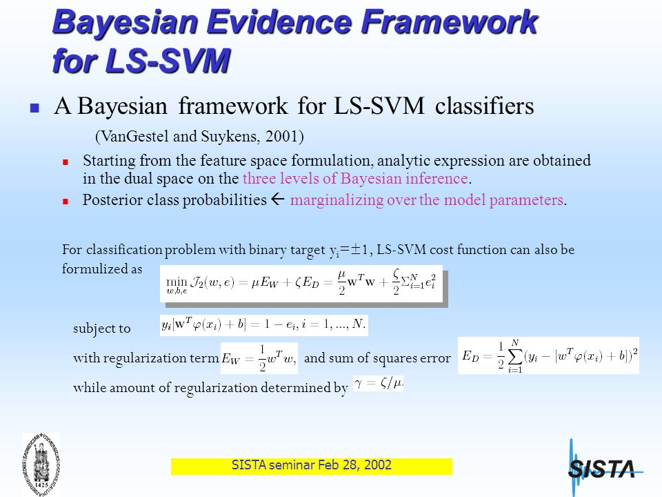 SISTA seminar Feb 28, 2002 Bayesian Evidence Framework for LS-SVM A Bayesian framework for LS-SVM classifiers (VanGestel and Suykens, 2001) Starting from the feature space formulation, analytic expression are obtained in the dual space on the three levels of Bayesian inference.