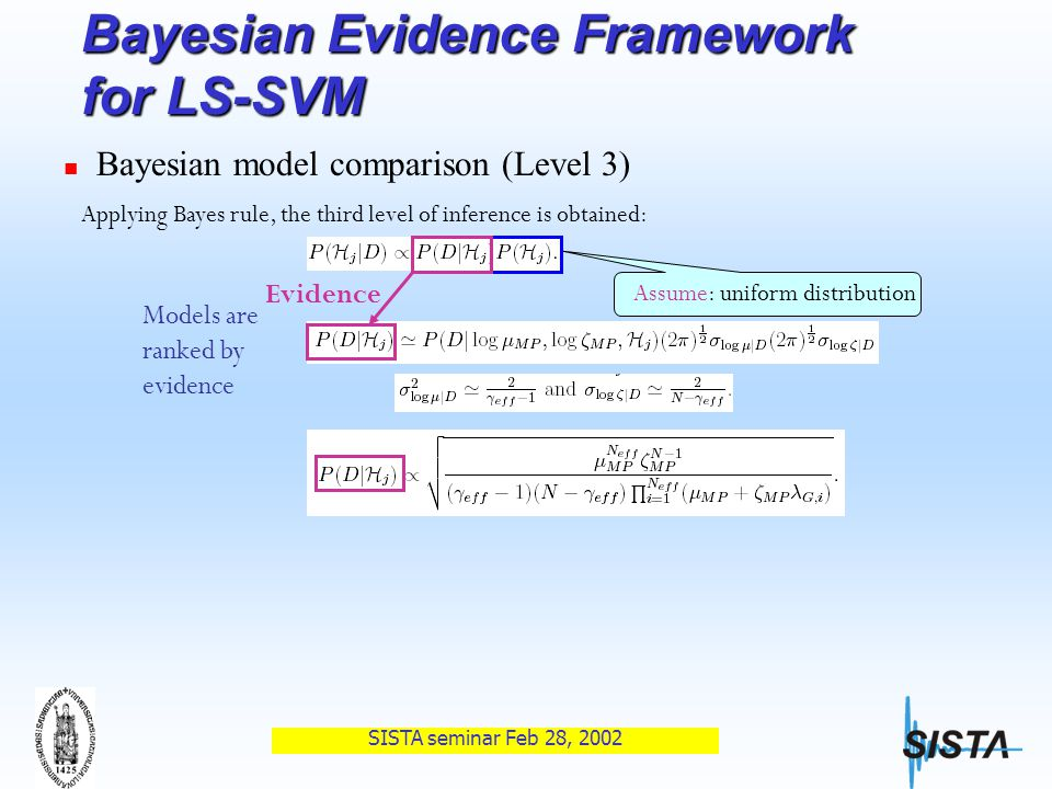 SISTA seminar Feb 28, 2002 Bayesian Evidence Framework for LS-SVM Bayesian model comparison (Level 3) Applying Bayes rule, the third level of inference is obtained: Assume: uniform distribution Models are ranked by evidence Evidence