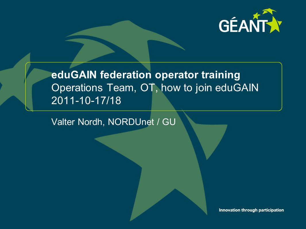 Innovation through participation eduGAIN federation operator training Operations Team, OT, how to join eduGAIN 2011-10-17/18 Valter Nordh, NORDUnet / GU 1