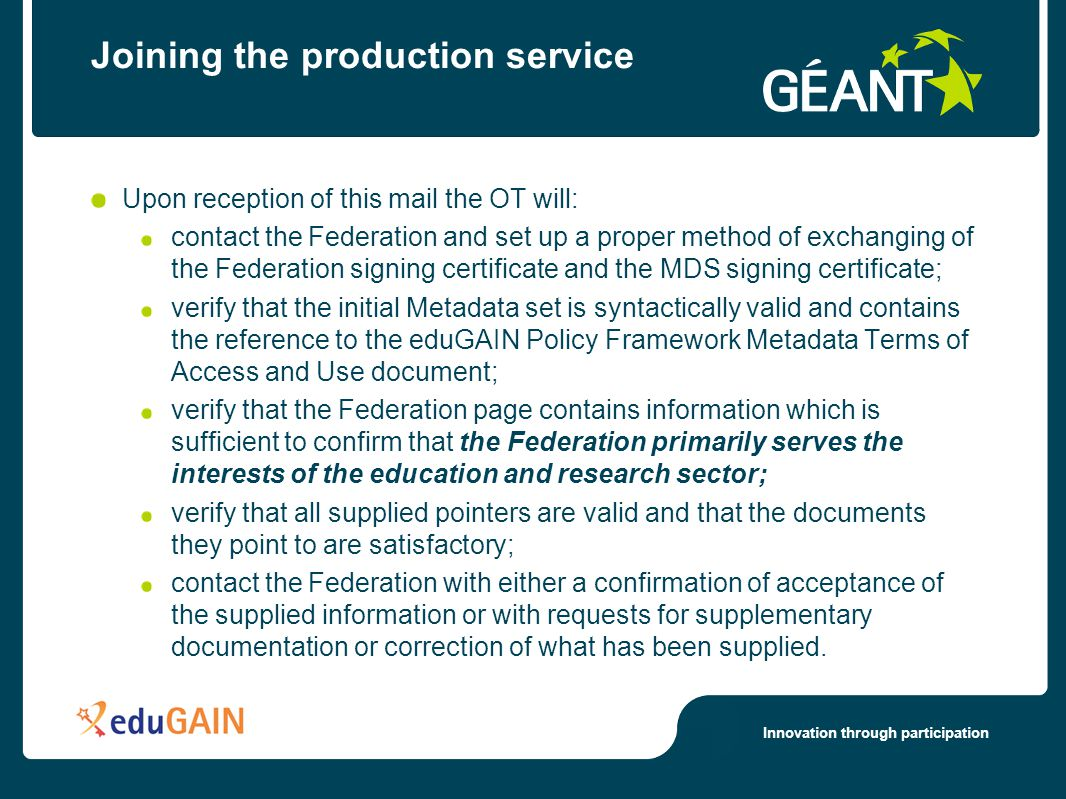 Innovation through participation Joining the production service Upon reception of this mail the OT will: contact the Federation and set up a proper method of exchanging of the Federation signing certificate and the MDS signing certificate; verify that the initial Metadata set is syntactically valid and contains the reference to the eduGAIN Policy Framework Metadata Terms of Access and Use document; verify that the Federation page contains information which is sufficient to confirm that the Federation primarily serves the interests of the education and research sector; verify that all supplied pointers are valid and that the documents they point to are satisfactory; contact the Federation with either a confirmation of acceptance of the supplied information or with requests for supplementary documentation or correction of what has been supplied.
