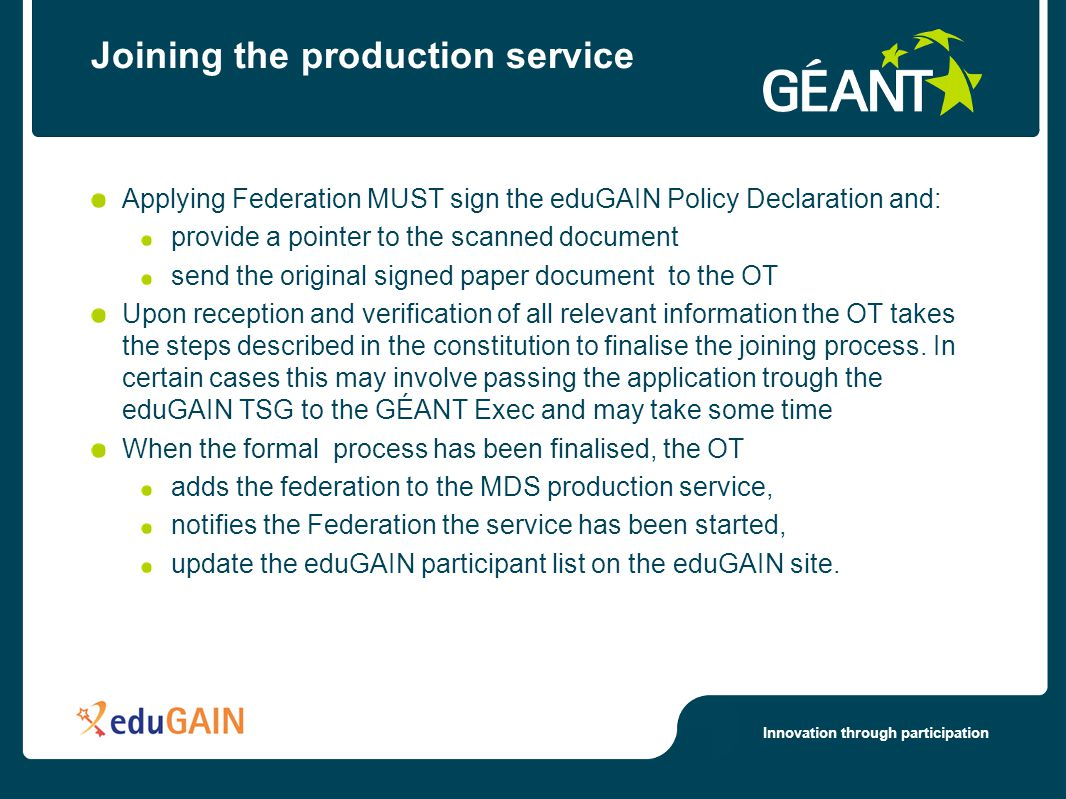 Innovation through participation Joining the production service Applying Federation MUST sign the eduGAIN Policy Declaration and: provide a pointer to the scanned document send the original signed paper document to the OT Upon reception and verification of all relevant information the OT takes the steps described in the constitution to finalise the joining process.