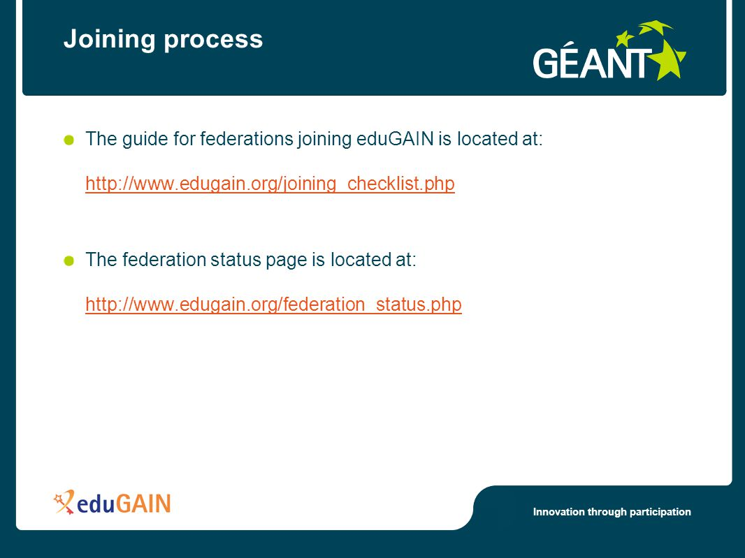 Innovation through participation Joining process The guide for federations joining eduGAIN is located at: http://www.edugain.org/joining_checklist.php http://www.edugain.org/joining_checklist.php The federation status page is located at: http://www.edugain.org/federation_status.php http://www.edugain.org/federation_status.php