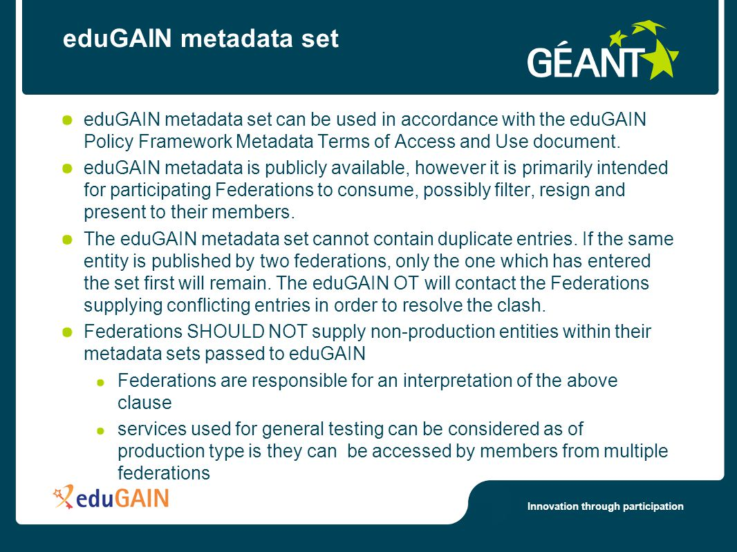 Innovation through participation eduGAIN metadata set eduGAIN metadata set can be used in accordance with the eduGAIN Policy Framework Metadata Terms of Access and Use document.