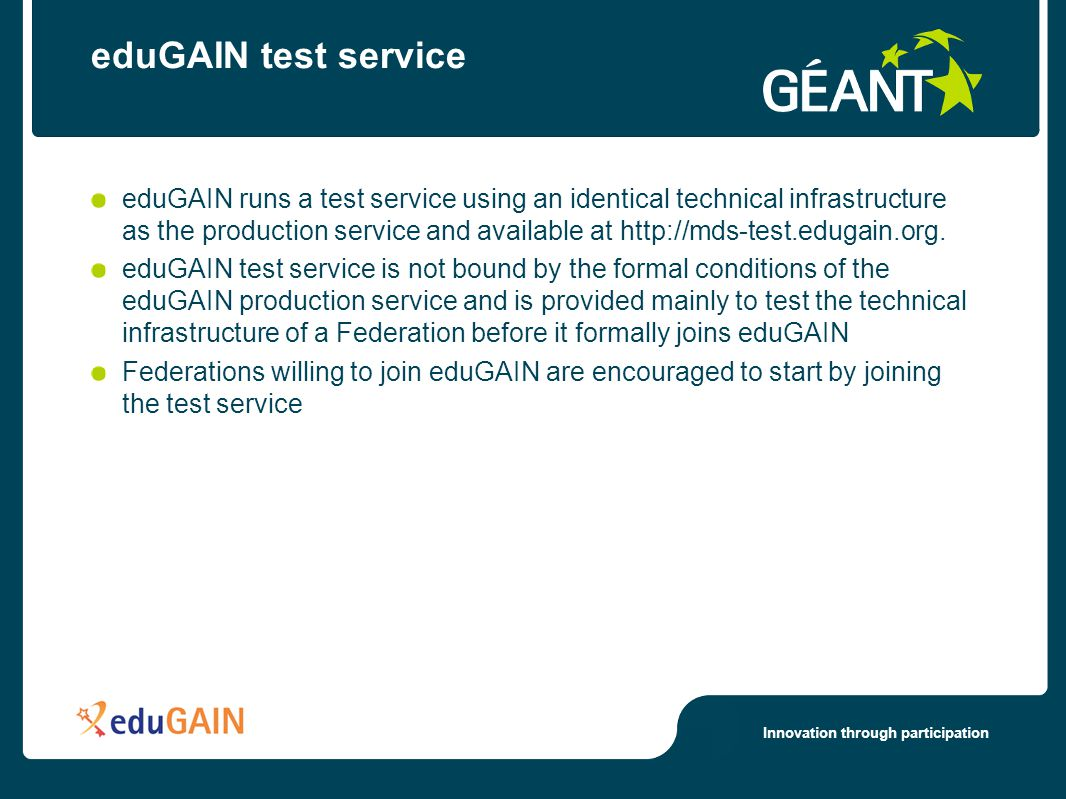 Innovation through participation eduGAIN test service eduGAIN runs a test service using an identical technical infrastructure as the production service and available at http://mds-test.edugain.org.