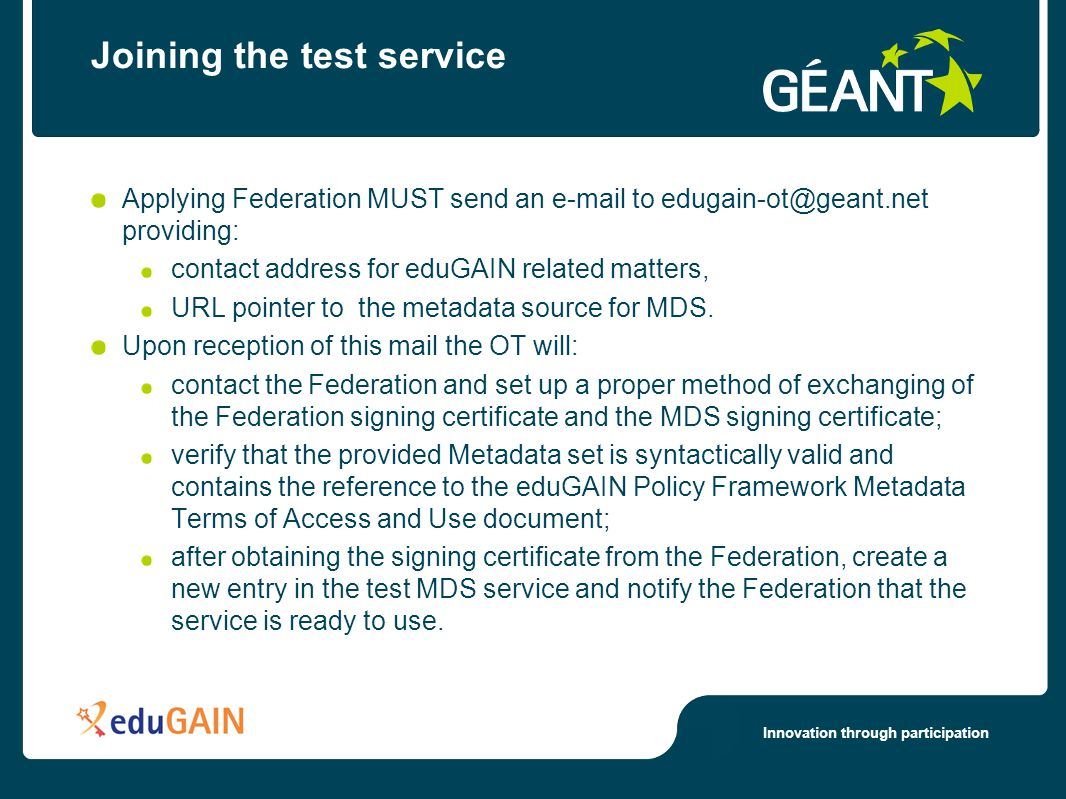 Innovation through participation Joining the test service Applying Federation MUST send an e-mail to edugain-ot@geant.net providing: contact address for eduGAIN related matters, URL pointer to the metadata source for MDS.