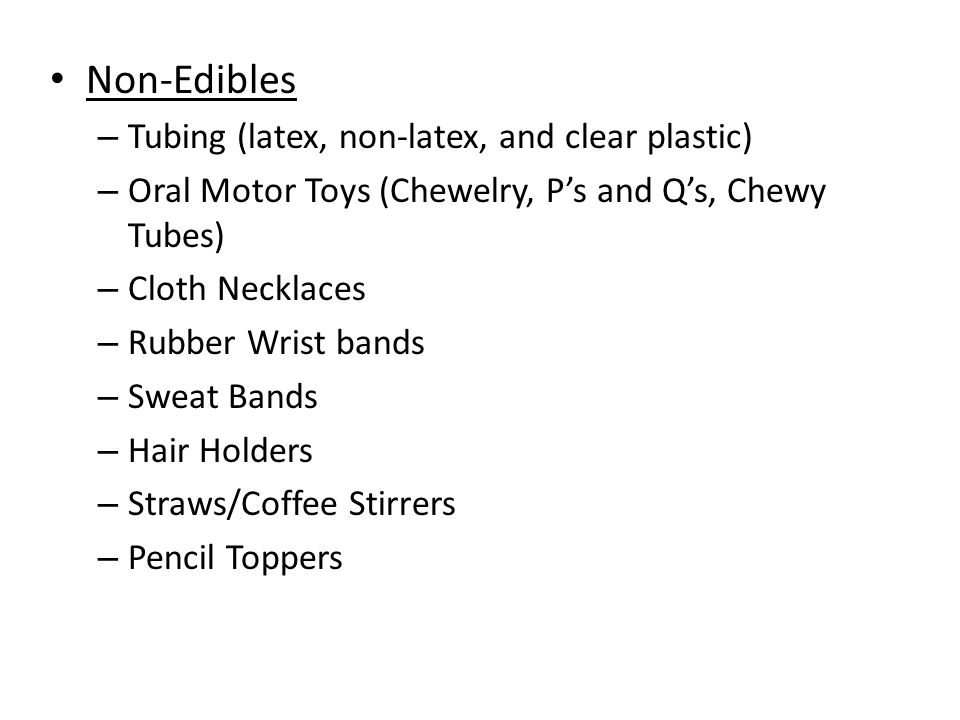 Non-Edibles – Tubing (latex, non-latex, and clear plastic) – Oral Motor Toys (Chewelry, P's and Q's, Chewy Tubes) – Cloth Necklaces – Rubber Wrist bands – Sweat Bands – Hair Holders – Straws/Coffee Stirrers – Pencil Toppers