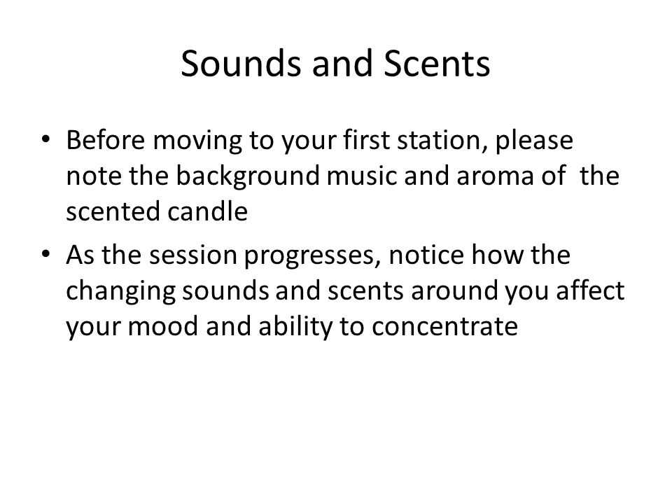 Sounds and Scents Before moving to your first station, please note the background music and aroma of the scented candle As the session progresses, notice how the changing sounds and scents around you affect your mood and ability to concentrate