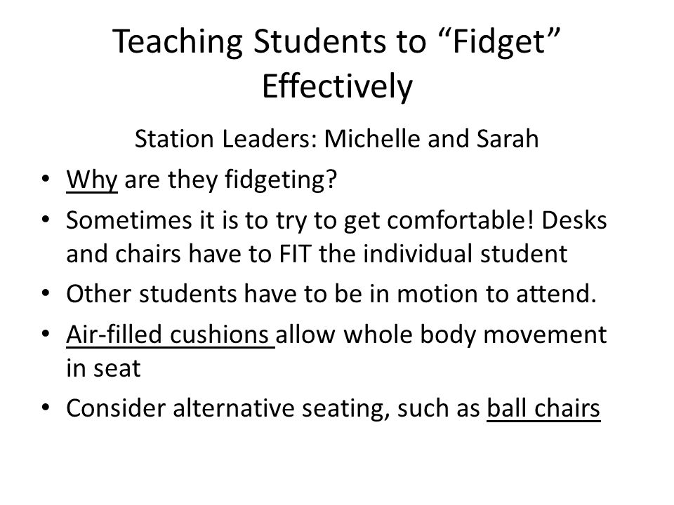 Teaching Students to Fidget Effectively Station Leaders: Michelle and Sarah Why are they fidgeting.