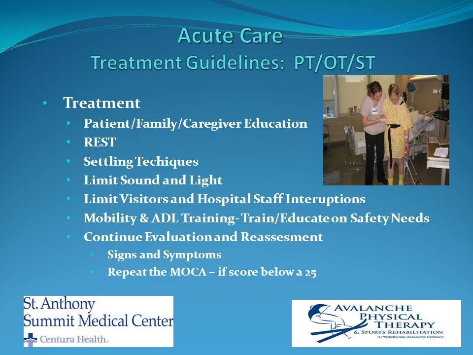 Treatment Patient/Family/Caregiver Education REST Settling Techiques Limit Sound and Light Limit Visitors and Hospital Staff Interuptions Mobility & ADL Training- Train/Educate on Safety Needs Continue Evaluation and Reassesment Signs and Symptoms Repeat the MOCA – if score below a 25