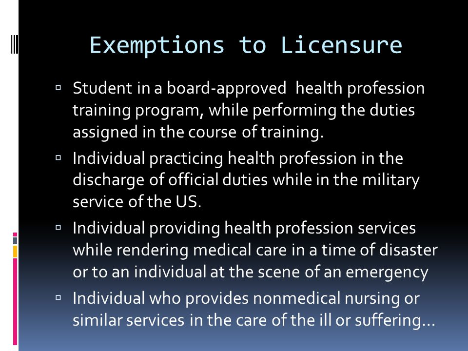 Exemptions to Licensure  Student in a board-approved health profession training program, while performing the duties assigned in the course of training.