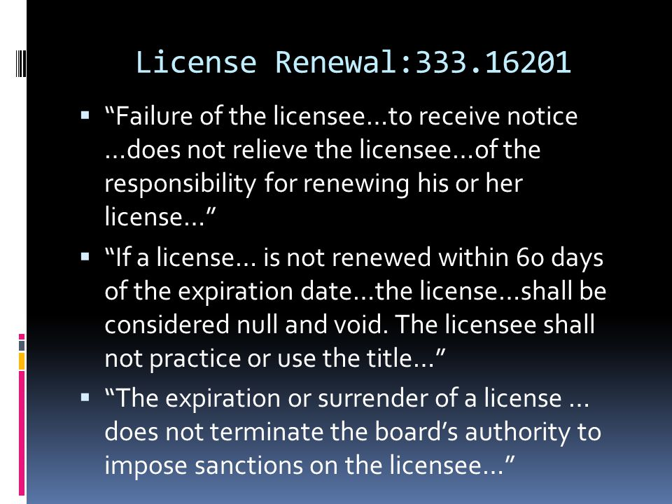 "License Renewal:333.16201  ""Failure of the licensee…to receive notice …does not relieve the licensee…of the responsibility for renewing his or her li"