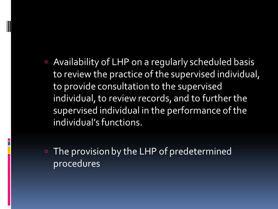  Availability of LHP on a regularly scheduled basis to review the practice of the supervised individual, to provide consultation to the supervised individual, to review records, and to further the supervised individual in the performance of the individual's functions.