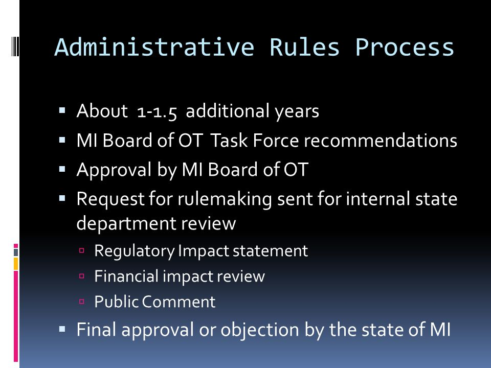 Administrative Rules Process  About 1-1.5 additional years  MI Board of OT Task Force recommendations  Approval by MI Board of OT  Request for rulemaking sent for internal state department review  Regulatory Impact statement  Financial impact review  Public Comment  Final approval or objection by the state of MI