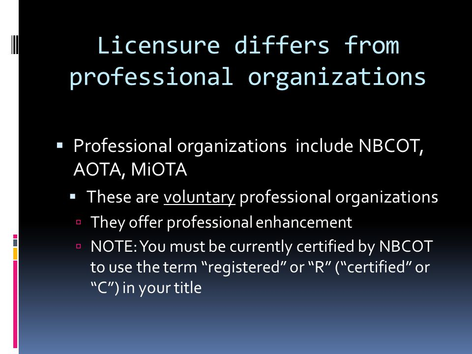 Licensure differs from professional organizations  Professional organizations include NBCOT, AOTA, MiOTA  These are voluntary professional organizat