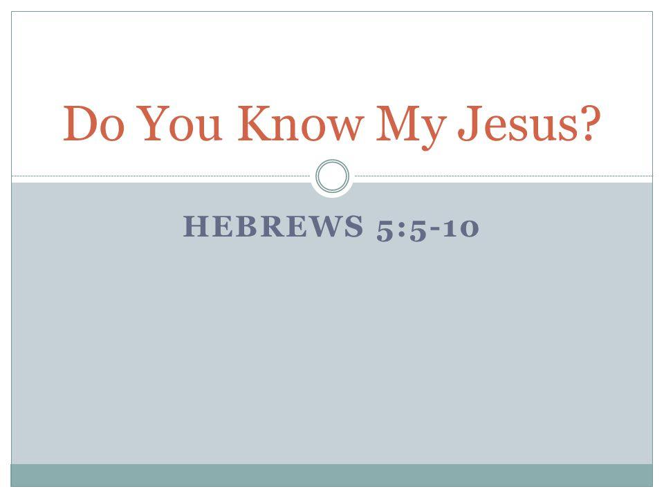 HEBREWS 5:5-10 Do You Know My Jesus