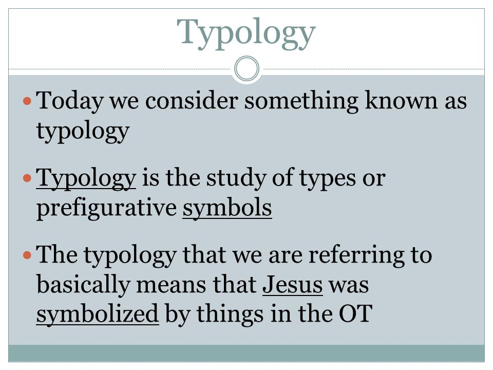 Typology Today we consider something known as typology Typology is the study of types or prefigurative symbols The typology that we are referring to basically means that Jesus was symbolized by things in the OT