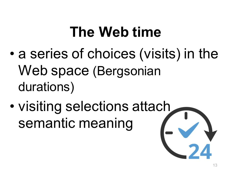 The Web time a series of choices (visits) in the Web space (Bergsonian durations) visiting selections attach semantic meaning 13