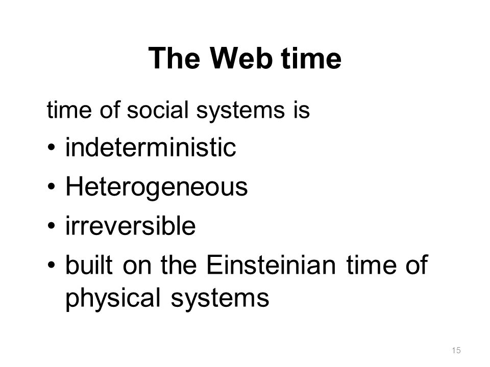 The Web time time of social systems is indeterministic Heterogeneous irreversible built on the Einsteinian time of physical systems 15