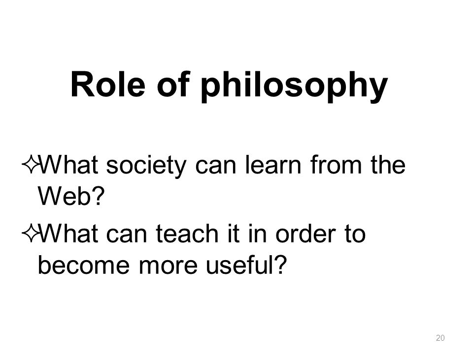 Role of philosophy  What society can learn from the Web?  What can teach it in order to become more useful? 20