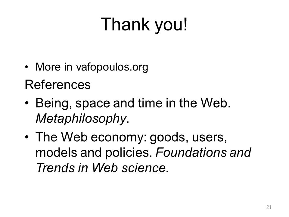 Thank you! More in vafopoulos.org References Being, space and time in the Web. Metaphilosophy. The Web economy: goods, users, models and policies. Fou