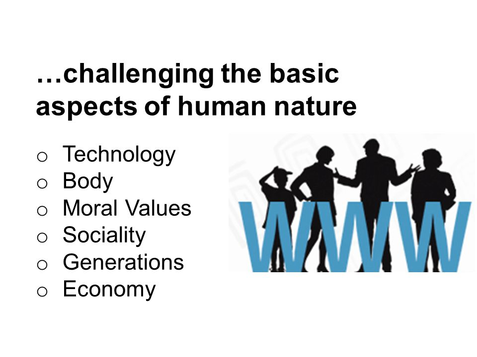 …challenging the basic aspects of human nature o Technology o Body o Moral Values o Sociality o Generations o Economy