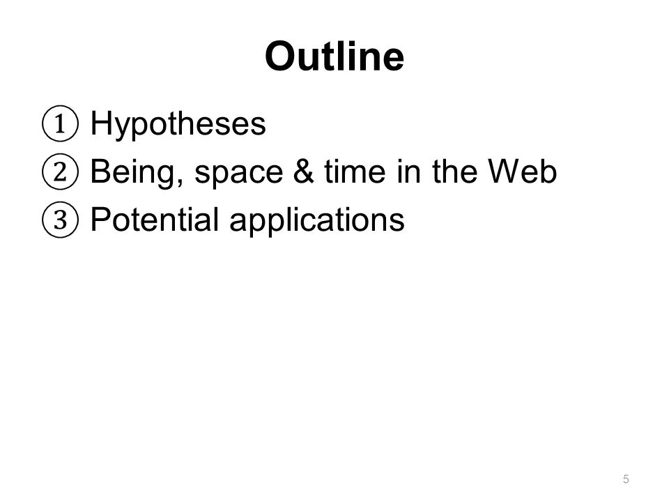 Outline ① Hypotheses ② Being, space & time in the Web ③ Potential applications 5
