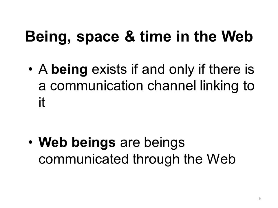 Being, space & time in the Web A being exists if and only if there is a communication channel linking to it Web beings are beings communicated through