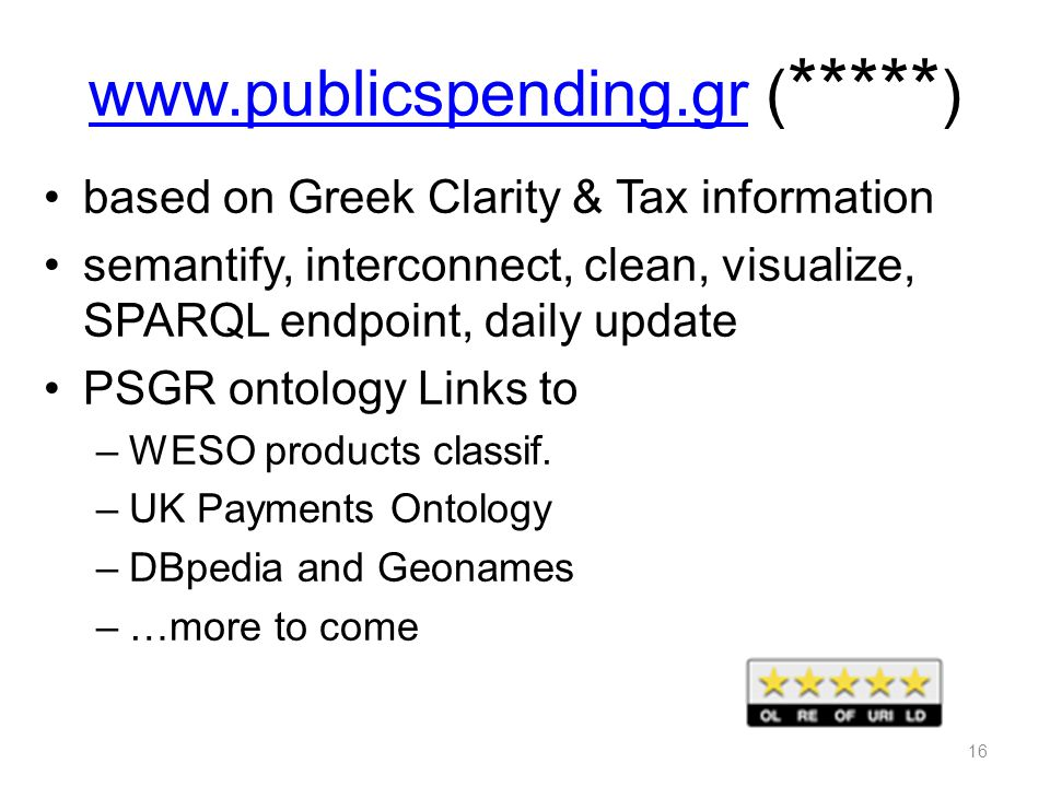 www.publicspending.grwww.publicspending.gr ( ***** ) based on Greek Clarity & Tax information semantify, interconnect, clean, visualize, SPARQL endpoint, daily update PSGR ontology Links to –WESO products classif.
