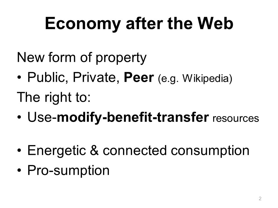 Economy after the Web New form of property Public, Private, Peer (e.g. Wikipedia) The right to: Use-modify-benefit-transfer resources Energetic & conn