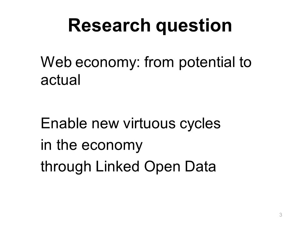 Research question Web economy: from potential to actual Enable new virtuous cycles in the economy through Linked Open Data 3