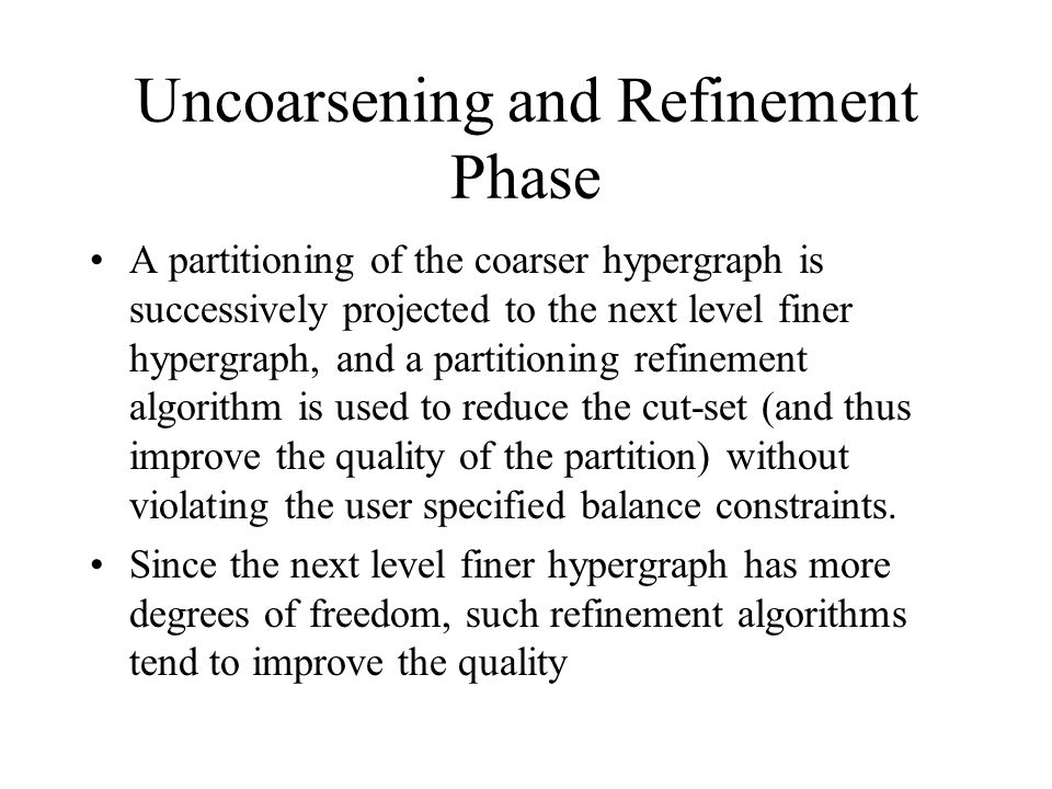 Uncoarsening and Refinement Phase A partitioning of the coarser hypergraph is successively projected to the next level finer hypergraph, and a partitioning refinement algorithm is used to reduce the cut-set (and thus improve the quality of the partition) without violating the user specified balance constraints.